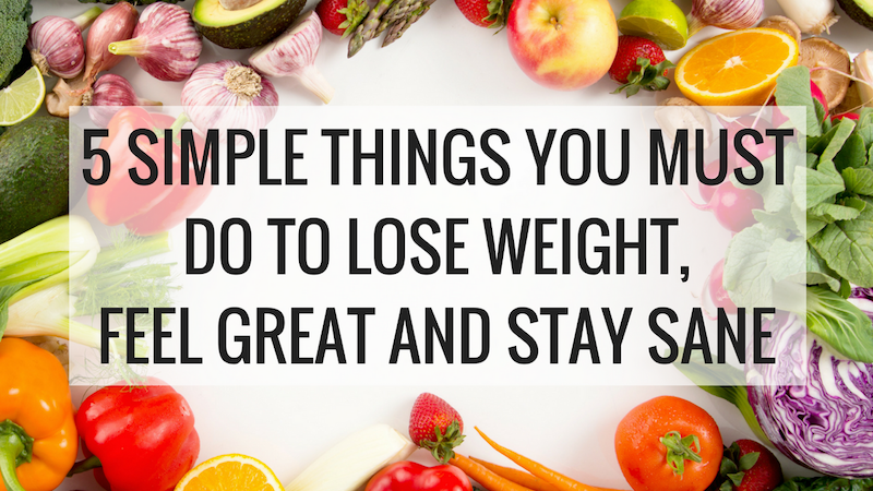 5 SIMPLE THINGS YOU MUST DO TO LOSE WEIGHT, FEEL GREAT AND STAY SANE - Christina Carlyle