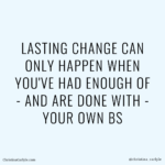LASTING CHANGE CAN ONLY HAPPEN WHEN YOU'VE HAD ENOUGH OF - AND ARE DONE WITH - YOUR OWN BS - Weight loss motivation quote